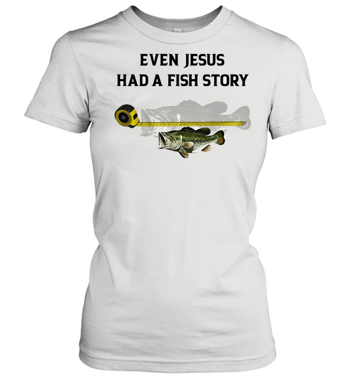 Even Jesus Had A Fish Story Ruler shirt Classic Women's T-shirt