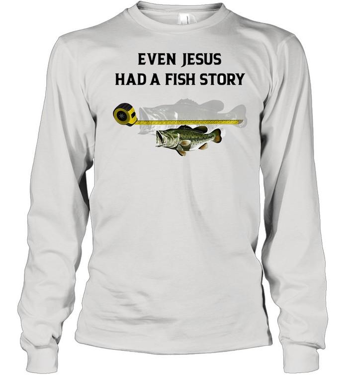 Even Jesus Had A Fish Story Ruler shirt Long Sleeved T-shirt