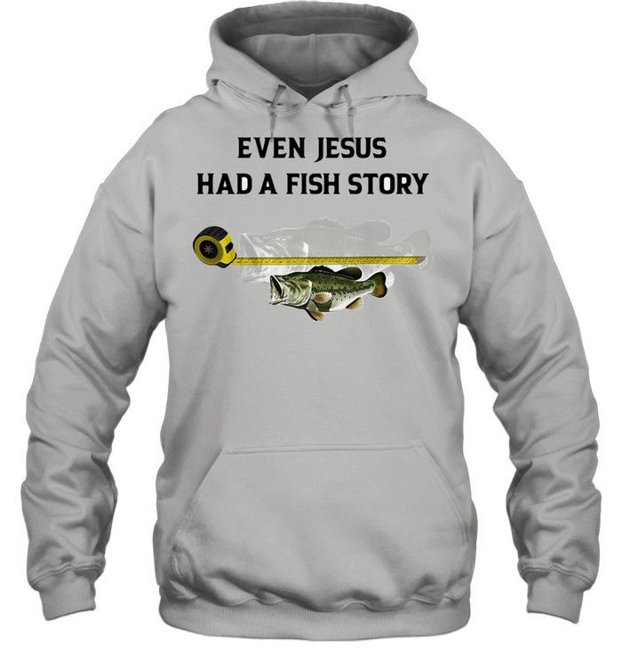 Even Jesus Had A Fish Story Ruler shirt Unisex Hoodie
