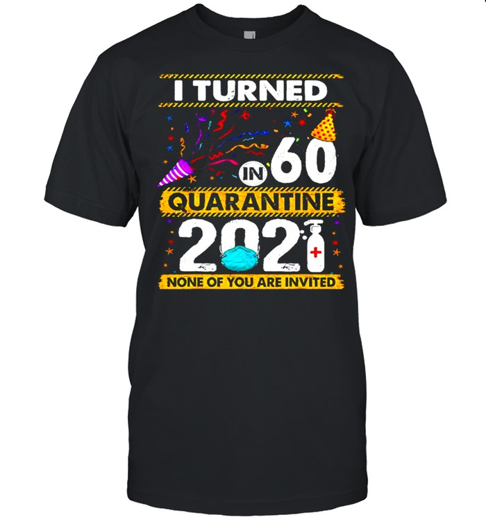 I turned 60 in quarantine 2021 and none of you are invited shirt Classic Men's T-shirt