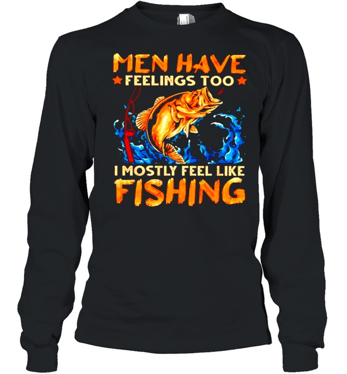 Men have feelings too I mostly fell like fishing shirt Long Sleeved T-shirt