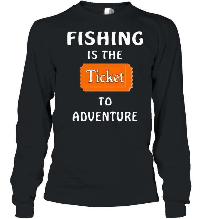 Fishing Is The Ticket To Adventure shirt Long Sleeved T-shirt