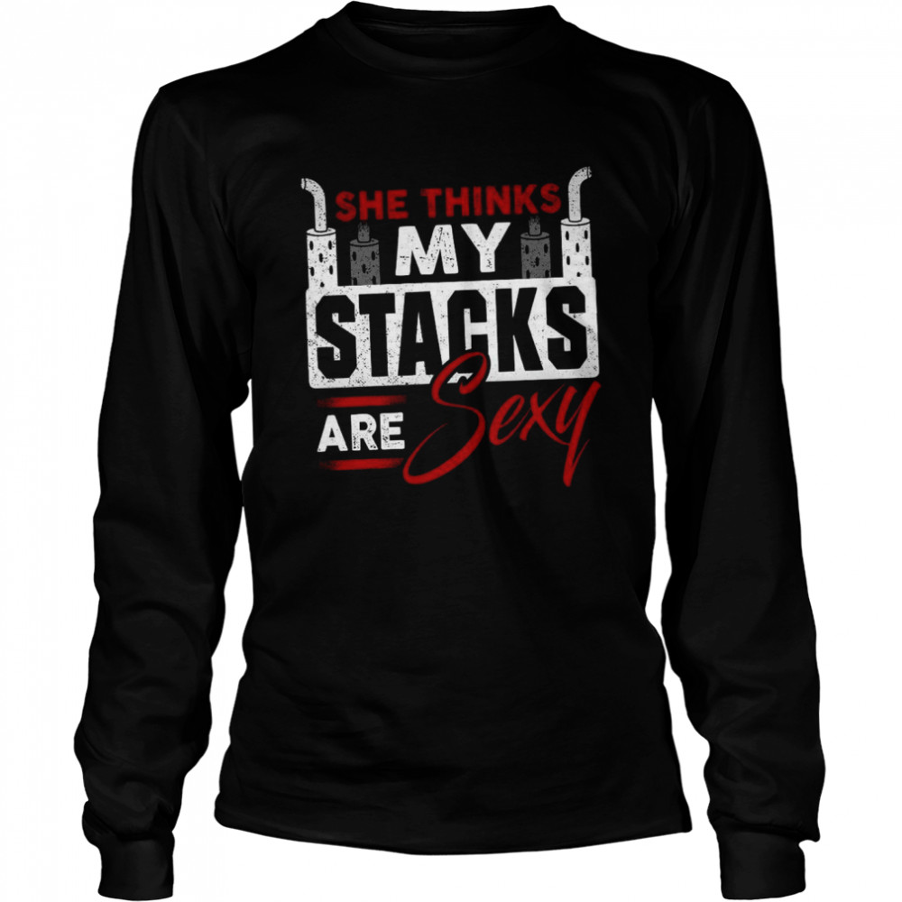 She Thinks My Stacks Are Sexy shirt Long Sleeved T-shirt