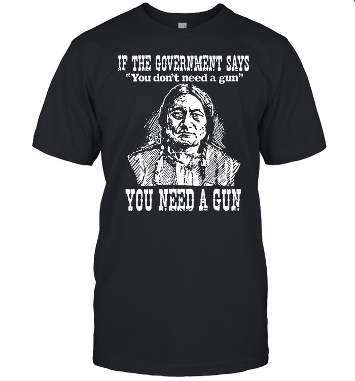 Native American If The Government Says You Don't Need A Gun You Need A Gun shirt Classic Men's T-shirt