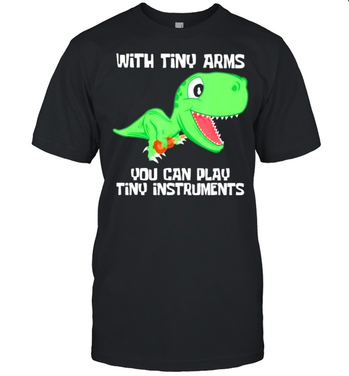 With tiny arms dinosaur you can play tiny instruments shirt