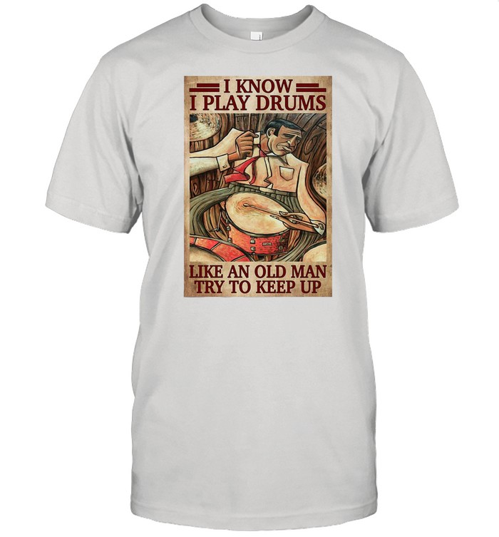 Drummers I Know I Play Drums Like An Old Man Try To Keep Up shirt Classic Men's T-shirt
