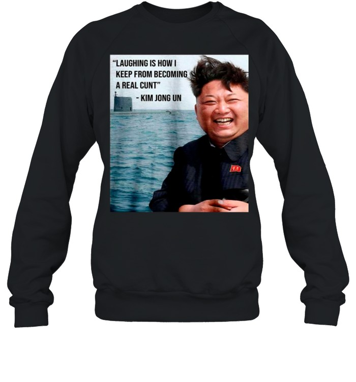 Kim Jong Un Laughing Is How I Keep From Becoming A Real Cunt shirt Unisex Sweatshirt