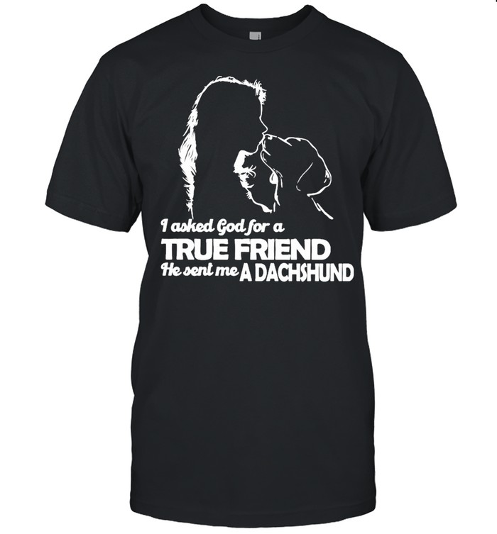 I asked God for a True Friend he sent me a Dachshund and Girl shirt Classic Men's T-shirt