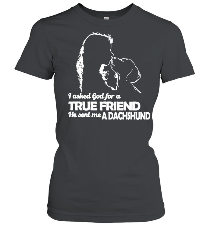 I asked God for a True Friend he sent me a Dachshund and Girl shirt Classic Women's T-shirt