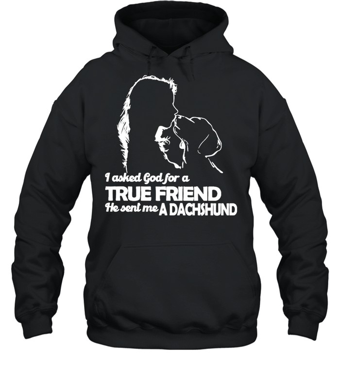 I asked God for a True Friend he sent me a Dachshund and Girl shirt Unisex Hoodie