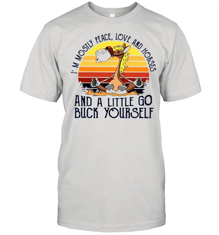 Im mostly peace love and horses and a little go buck yourself shirt