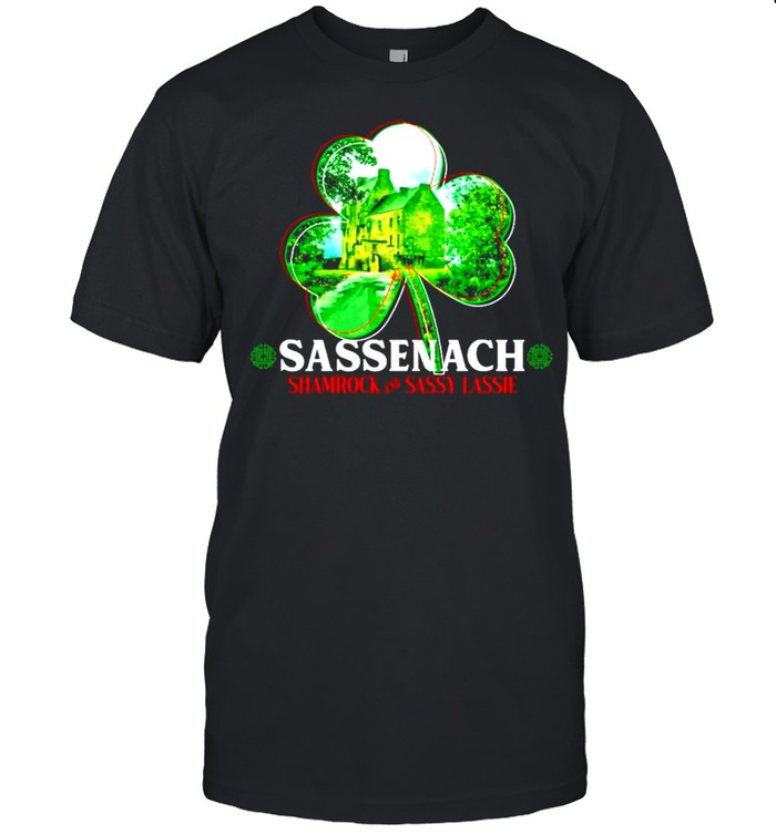 Sassenach shamrock and sassy lassie St.Patricks day shirt