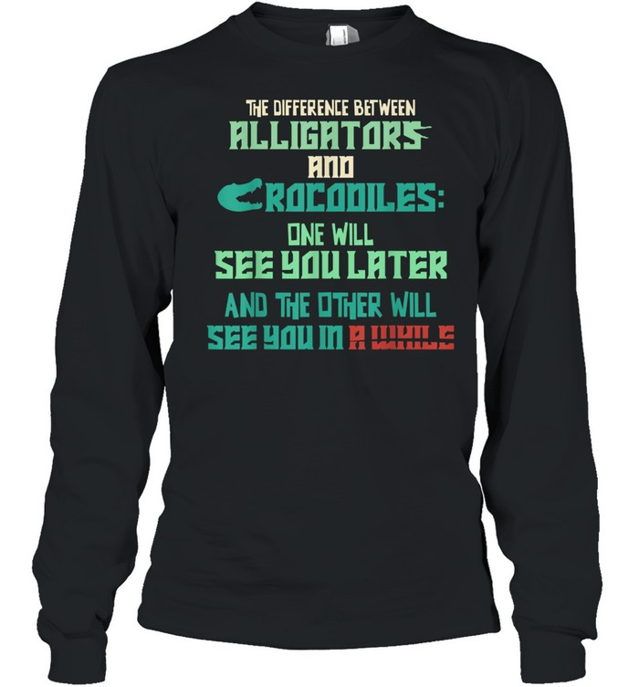 Alligators vs Crocodiles See You Later See You in a While shirt Long Sleeved T-shirt