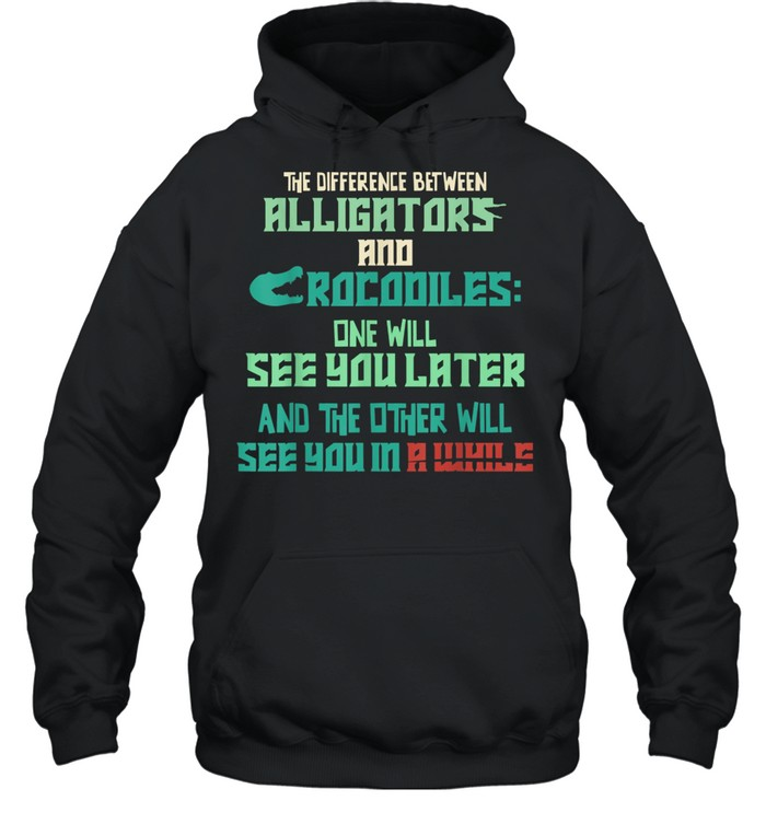 Alligators vs Crocodiles See You Later See You in a While shirt Unisex Hoodie