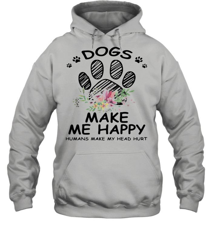 Dogs Make Me Happy Humans Make My Head Hurt shirt Unisex Hoodie