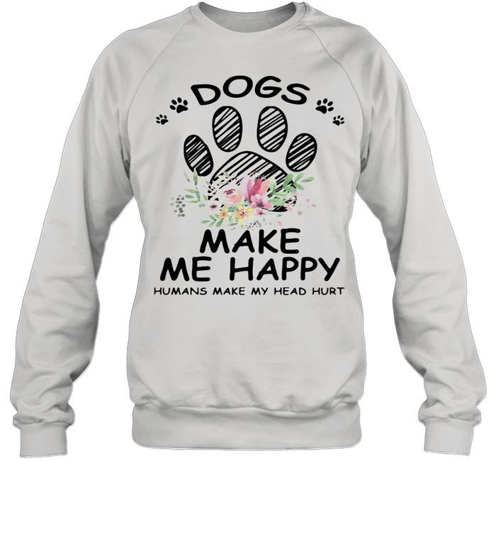 Dogs Make Me Happy Humans Make My Head Hurt shirt Unisex Sweatshirt