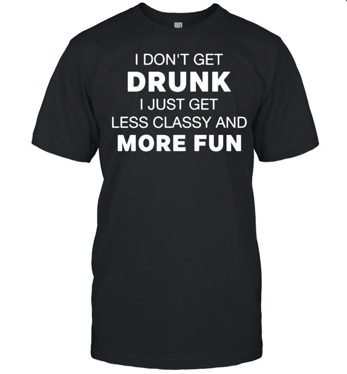 I Don't Get Drunk I Just Get Less Classy And More Fun shirt Classic Men's T-shirt