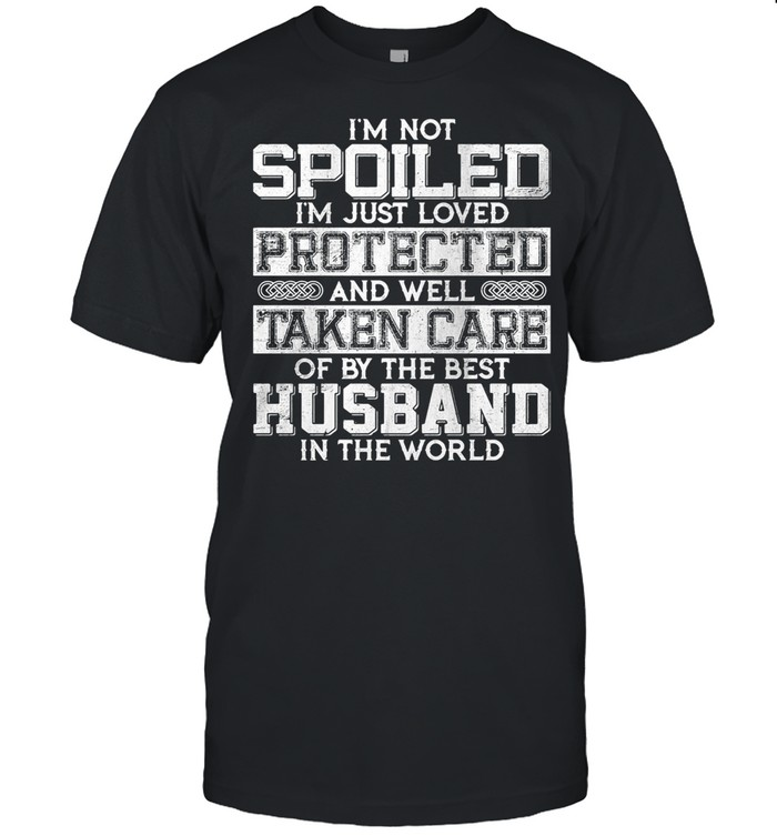 I'm Not Spoiled I'm Just Loved Protected And Well Taken Care Od By The Best Husband In The World shirt Classic Men's T-shirt