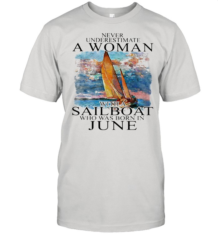 Never Underestimate A Woman With A Sailboat Who Was Born In June shirt