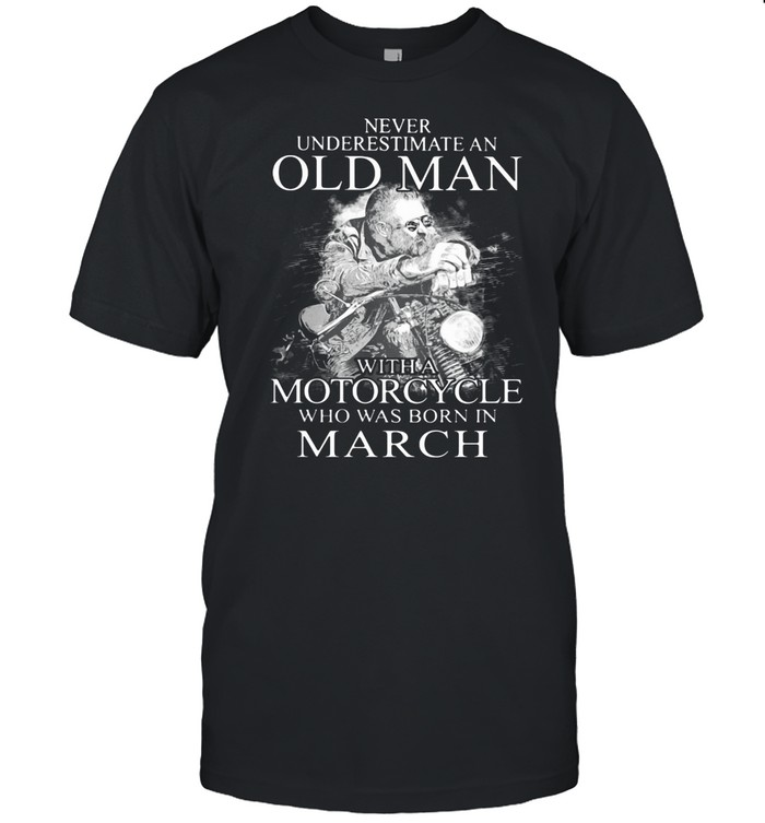 Never Underestimate An Old Man With A MotorCycle Who Was Born In March shirt