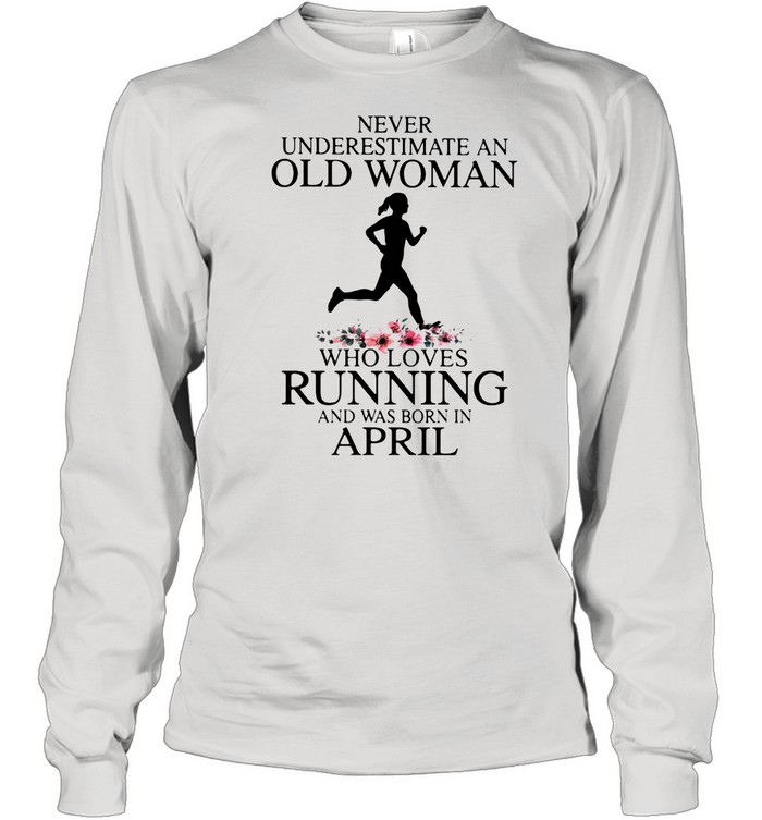 Never Underestimate An Old Woman Who Loves Running And Was Born In April shirt Long Sleeved T-shirt