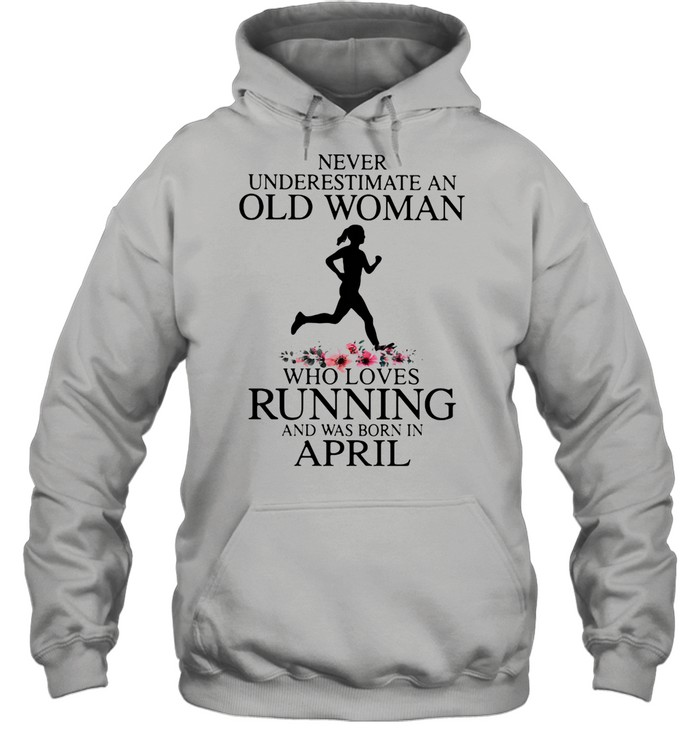 Never Underestimate An Old Woman Who Loves Running And Was Born In April shirt Unisex Hoodie