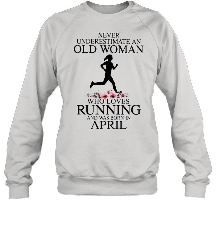 Never Underestimate An Old Woman Who Loves Running And Was Born In April shirt Unisex Sweatshirt