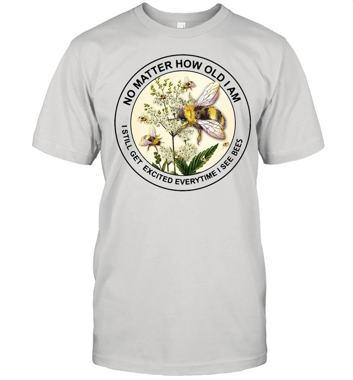 No Matter How Old Am I Still Get Excited Everytime I See Bees shirt Classic Men's T-shirt