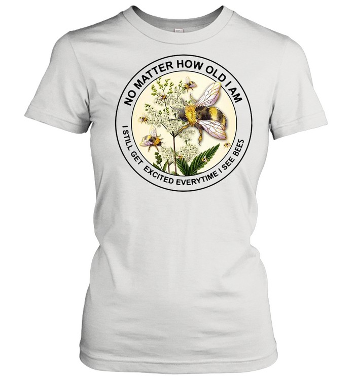No Matter How Old Am I Still Get Excited Everytime I See Bees shirt Classic Women's T-shirt