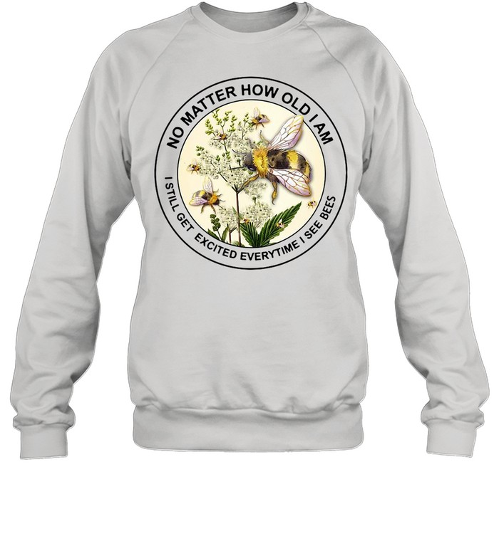 No Matter How Old Am I Still Get Excited Everytime I See Bees shirt Unisex Sweatshirt