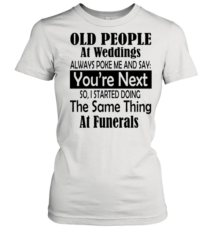 Old People At Weddings Always Poke Me And Say You're Next So I Started Doing The Same Thing At Funerals shirt Classic Women's T-shirt