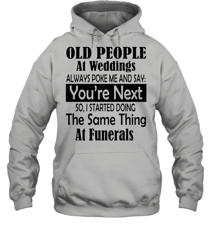 Old People At Weddings Always Poke Me And Say You're Next So I Started Doing The Same Thing At Funerals shirt Unisex Hoodie