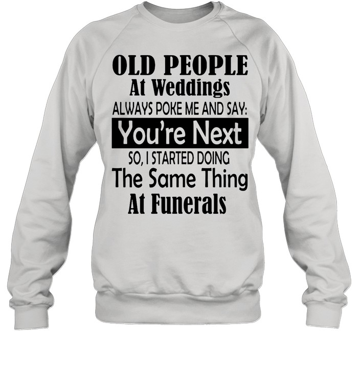 Old People At Weddings Always Poke Me And Say You're Next So I Started Doing The Same Thing At Funerals shirt Unisex Sweatshirt