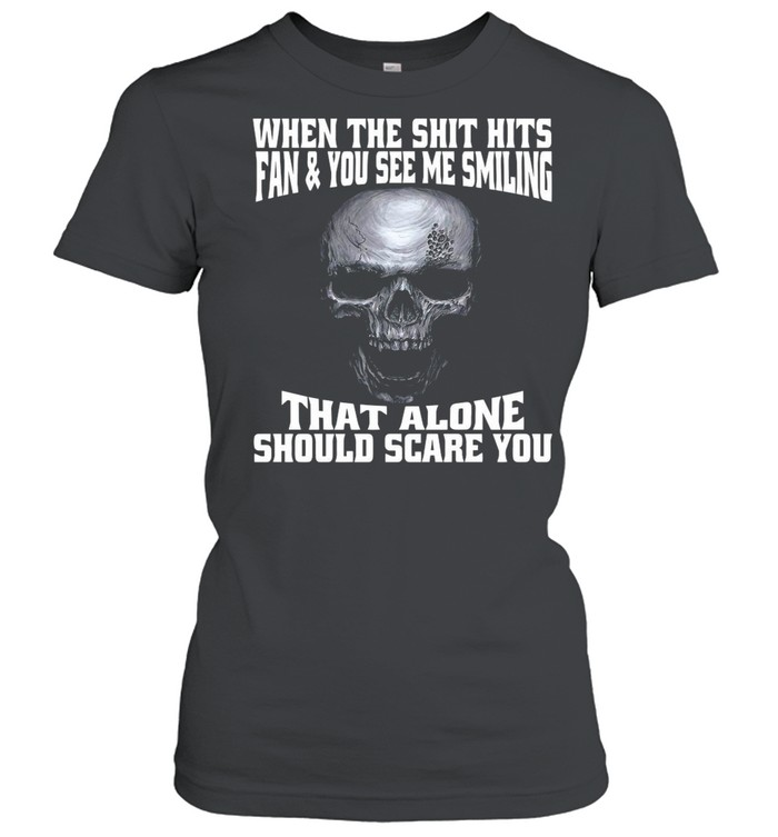 Skull When The Shit Hits Fan And You See Me Smiling That ALone Should Scare You shirt Classic Women's T-shirt