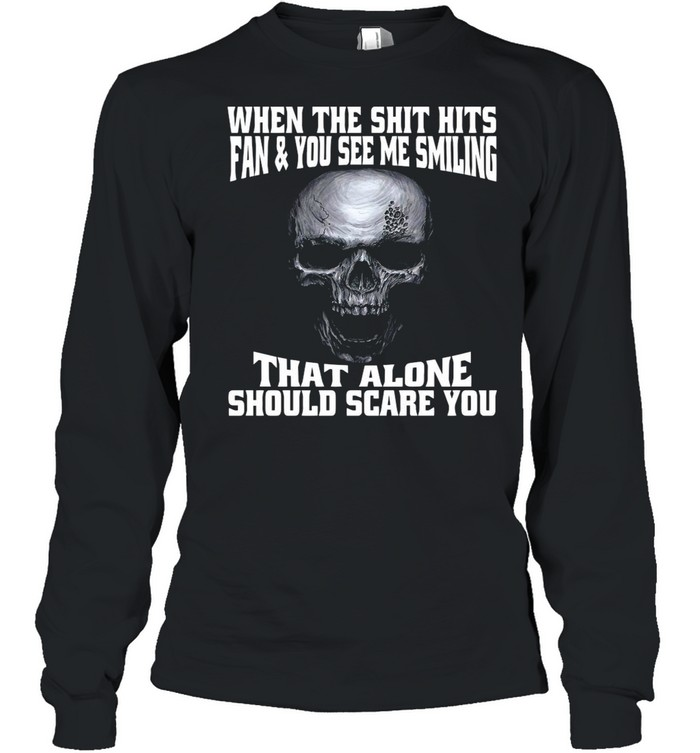 Skull When The Shit Hits Fan And You See Me Smiling That ALone Should Scare You shirt Long Sleeved T-shirt