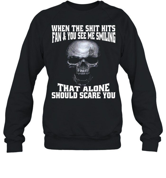 Skull When The Shit Hits Fan And You See Me Smiling That ALone Should Scare You shirt Unisex Sweatshirt