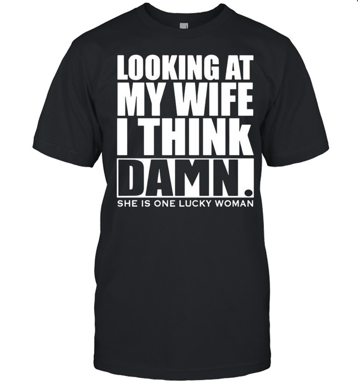 Looking At My Wife I Think Damn She Is One Lucky Woman shirt Classic Men's T-shirt