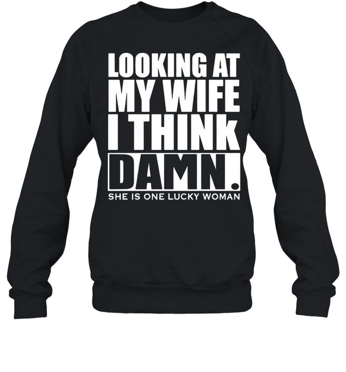Looking At My Wife I Think Damn She Is One Lucky Woman shirt Unisex Sweatshirt