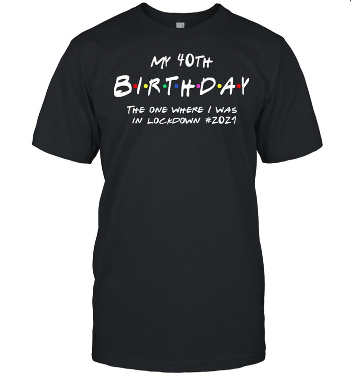 My 40th Birthday the one where I survived the lockdown 2021 shirt