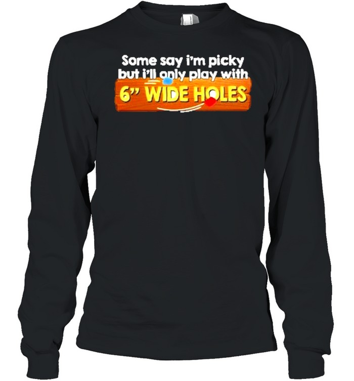 Some say im picky but ill only play with 6 wide holes shirt Long Sleeved T-shirt
