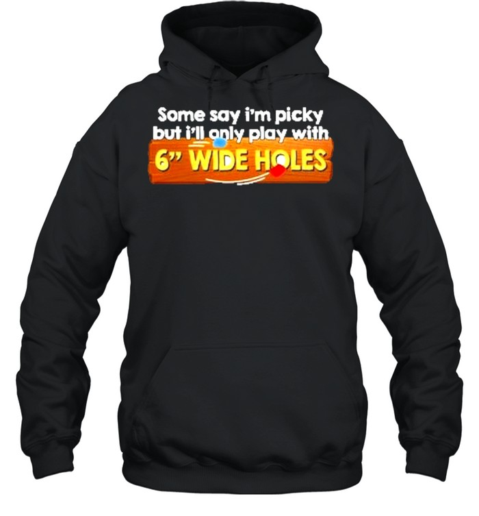 Some say im picky but ill only play with 6 wide holes shirt Unisex Hoodie