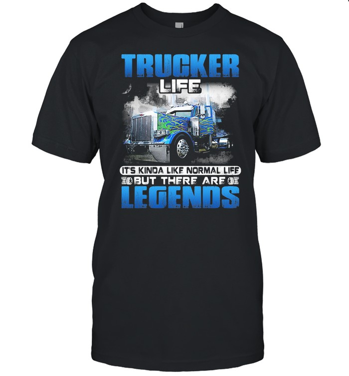 Trucker Life It's Kinda Like Normal Life But There Are Legends shirt