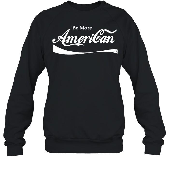 Be more American shirt Unisex Sweatshirt