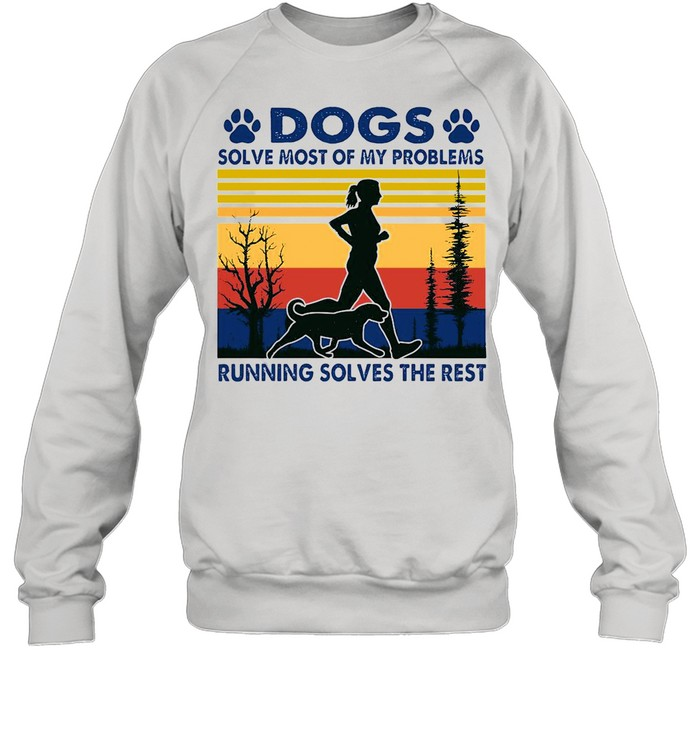 Dogs Solve Most Of My Problems Running Solves The Rest Vintage Retro shirt Unisex Sweatshirt