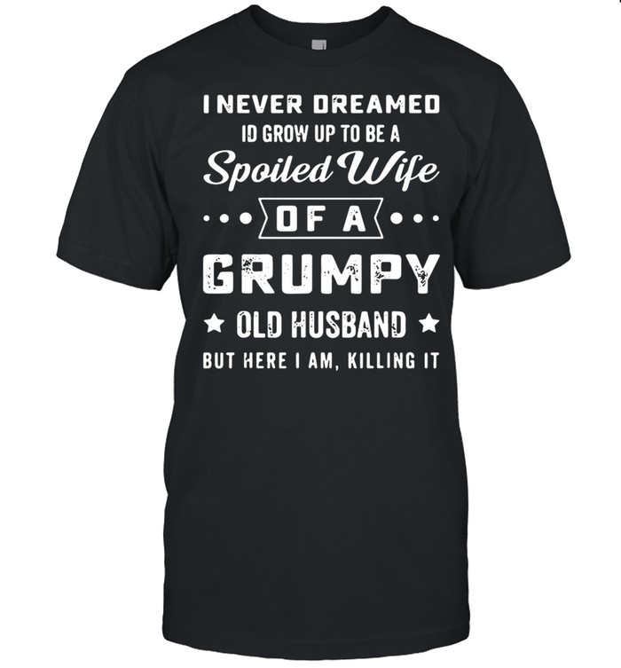 I never deamed id grow up to be a spoiled wife of a frumpy old husband but here I am killing it shirt Classic Men's T-shirt