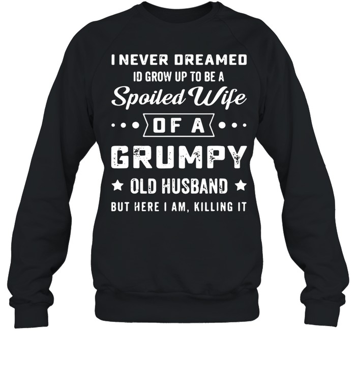 I never deamed id grow up to be a spoiled wife of a frumpy old husband but here I am killing it shirt Unisex Sweatshirt