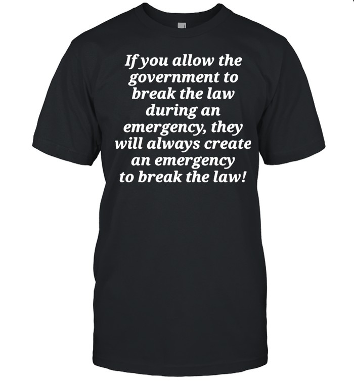 If you allow the government to break the law shirt