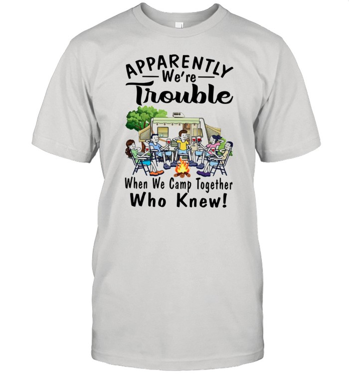 Apparently We're Trouble When We Camp Together Who Knew shirt Classic Men's T-shirt