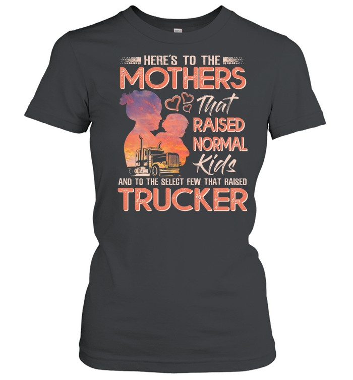 Here's To The Mothers That Raised Normal Kids And To The Select Few That Raised Trucker shirt Classic Women's T-shirt