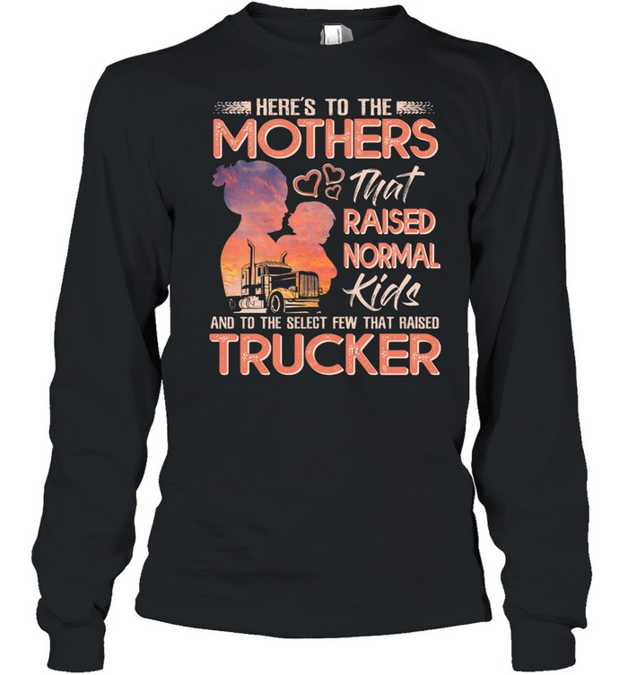 Here's To The Mothers That Raised Normal Kids And To The Select Few That Raised Trucker shirt Long Sleeved T-shirt